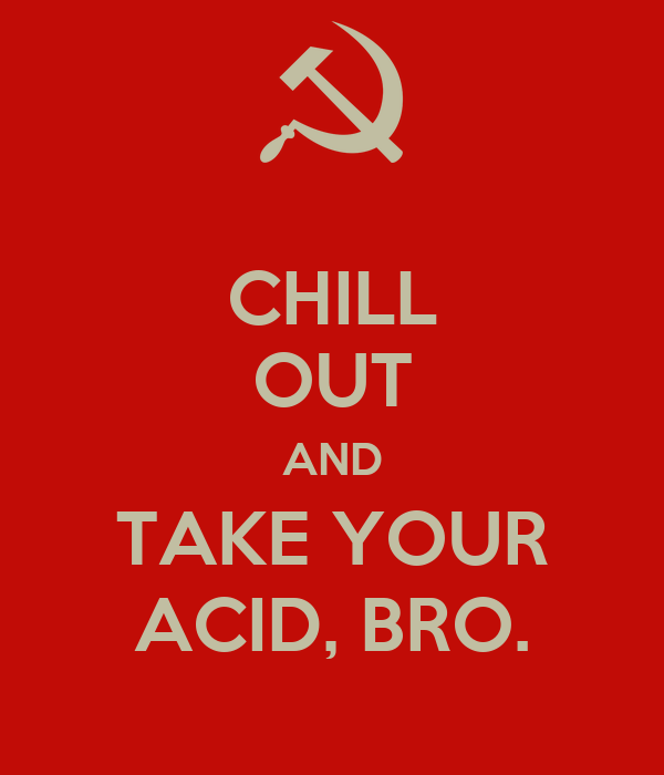 CHILL OUT AND TAKE YOUR ACID, BRO.