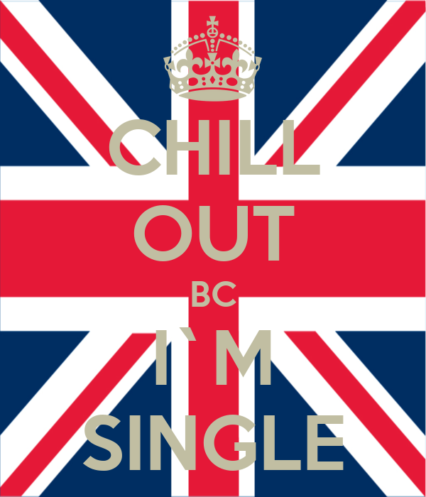 CHILL OUT BC I`M SINGLE