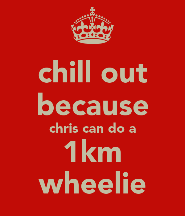 chill out because chris can do a 1km wheelie