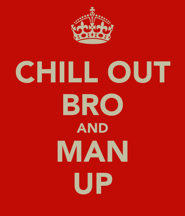 CHILL OUT BRO AND MAN UP