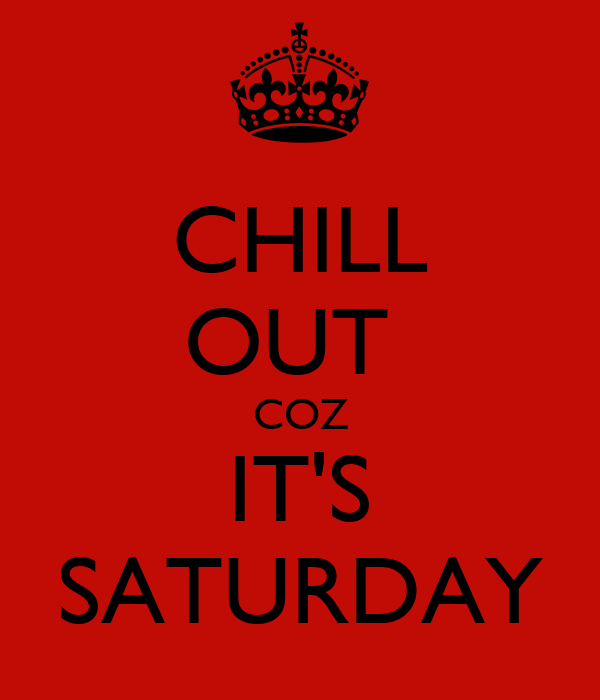 CHILL OUT  COZ IT'S SATURDAY