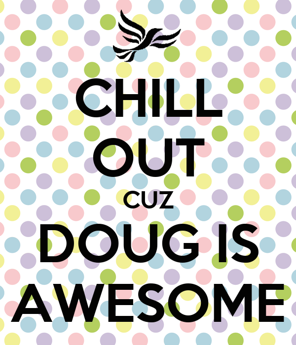 CHILL OUT CUZ DOUG IS AWESOME
