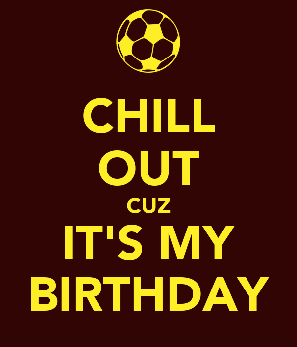 CHILL OUT CUZ IT'S MY BIRTHDAY
