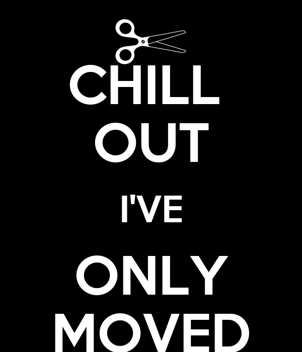 CHILL  OUT I'VE ONLY MOVED
