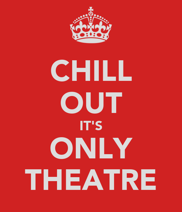 CHILL OUT IT'S ONLY THEATRE