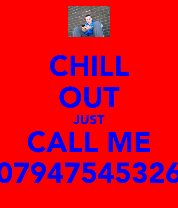 CHILL OUT JUST CALL ME 07947545326