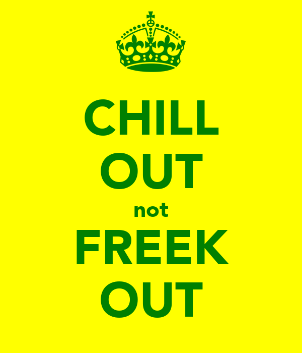 CHILL OUT not FREEK OUT