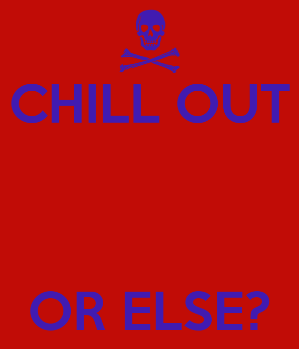 CHILL OUT    OR ELSE?