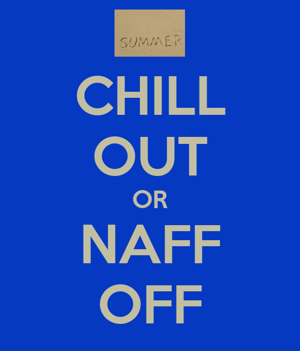 CHILL OUT OR NAFF OFF