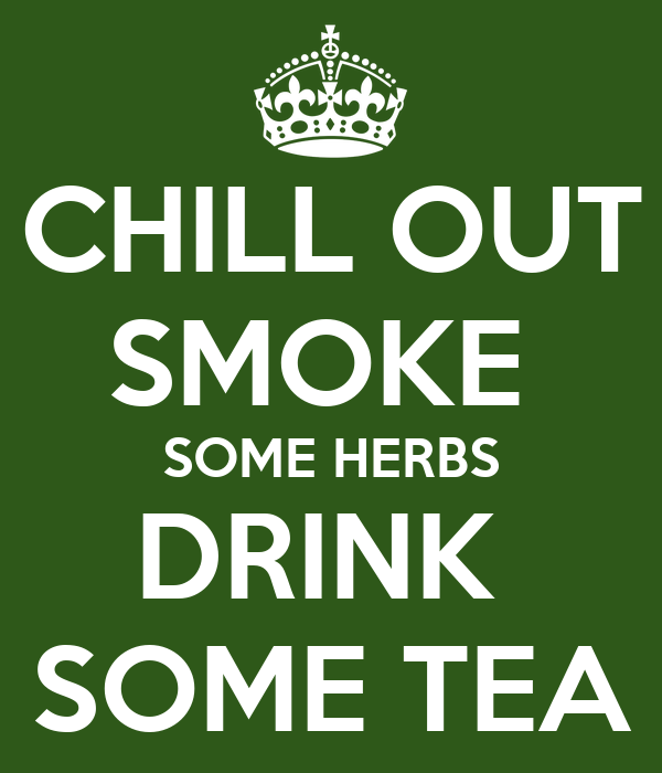 CHILL OUT SMOKE  SOME HERBS DRINK  SOME TEA