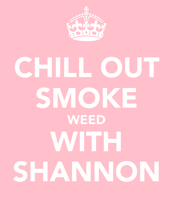 CHILL OUT SMOKE WEED WITH SHANNON
