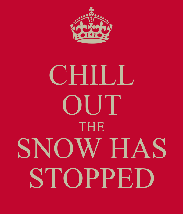 CHILL OUT THE SNOW HAS STOPPED