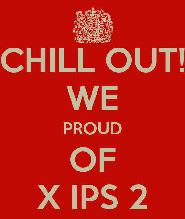 CHILL OUT! WE PROUD OF X IPS 2