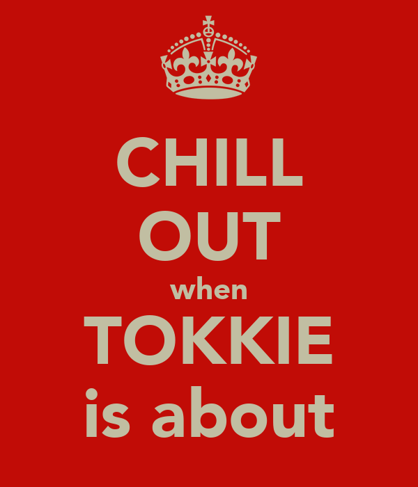 CHILL OUT when TOKKIE is about
