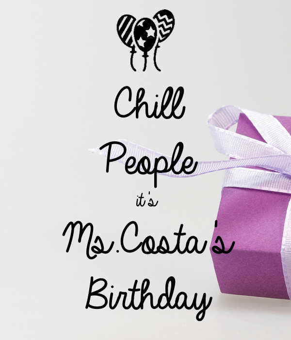 Chill People it's Ms.Costa's Birthday