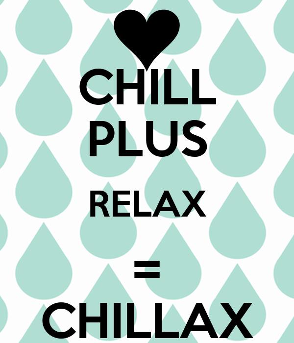 CHILL PLUS RELAX = CHILLAX