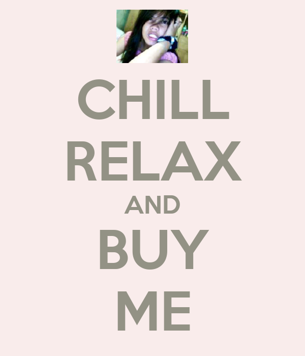 CHILL RELAX AND BUY ME