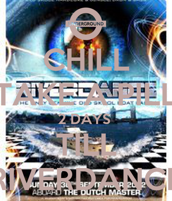 CHILL TAKE A PILL 2 DAYS  TILL RIVERDANCE