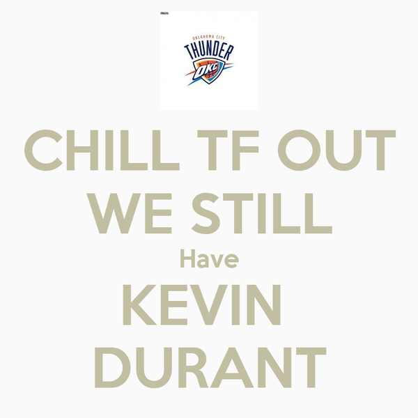 CHILL TF OUT WE STILL Have KEVIN  DURANT