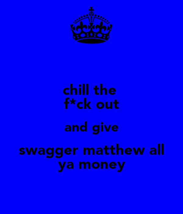 chill the  f*ck out and give swagger matthew all ya money