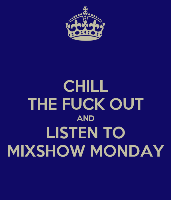 CHILL THE FUCK OUT AND LISTEN TO MIXSHOW MONDAY