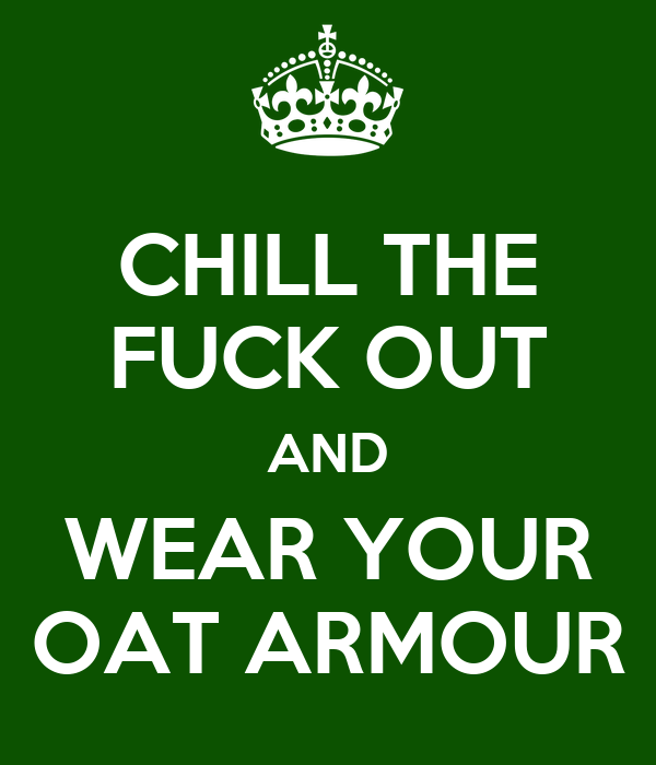 CHILL THE FUCK OUT AND WEAR YOUR OAT ARMOUR