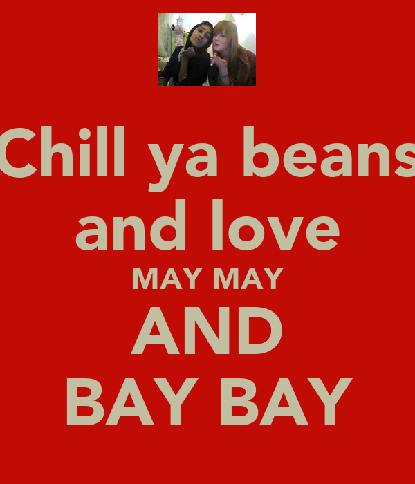 Chill ya beans and love MAY MAY AND BAY BAY