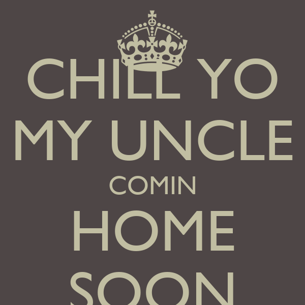 CHILL YO MY UNCLE COMIN HOME SOON