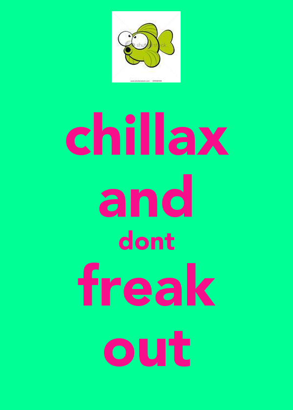 chillax and dont freak out