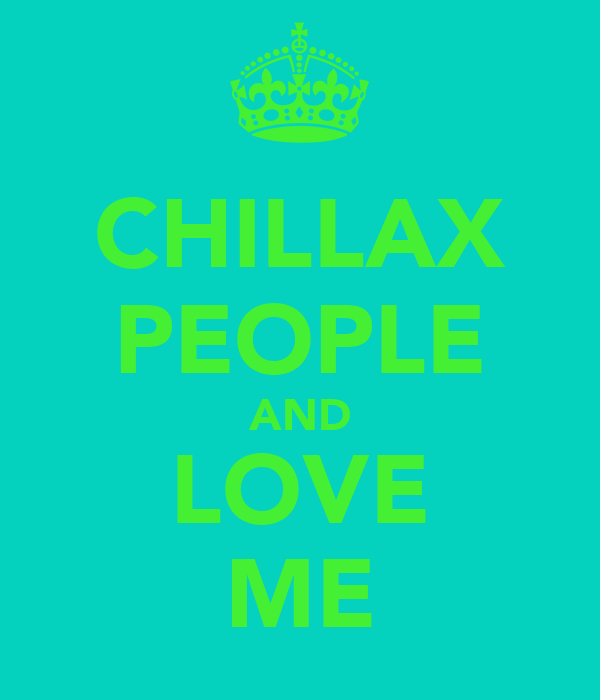 CHILLAX PEOPLE AND LOVE ME