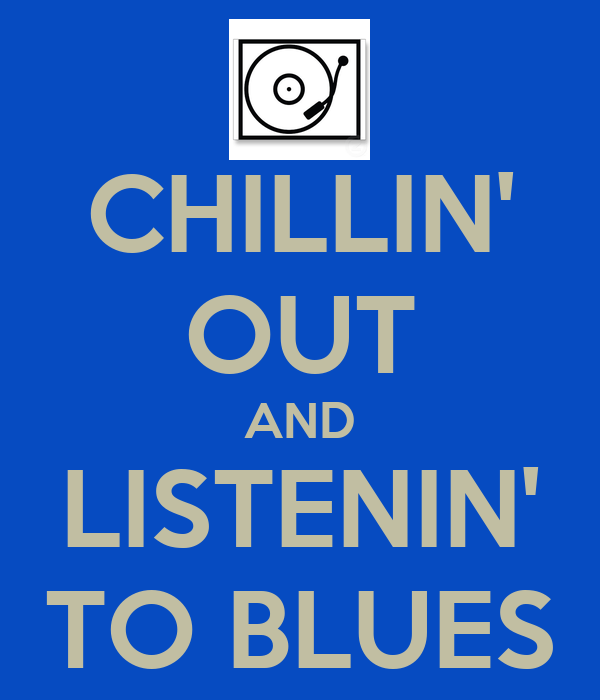 CHILLIN' OUT AND LISTENIN' TO BLUES