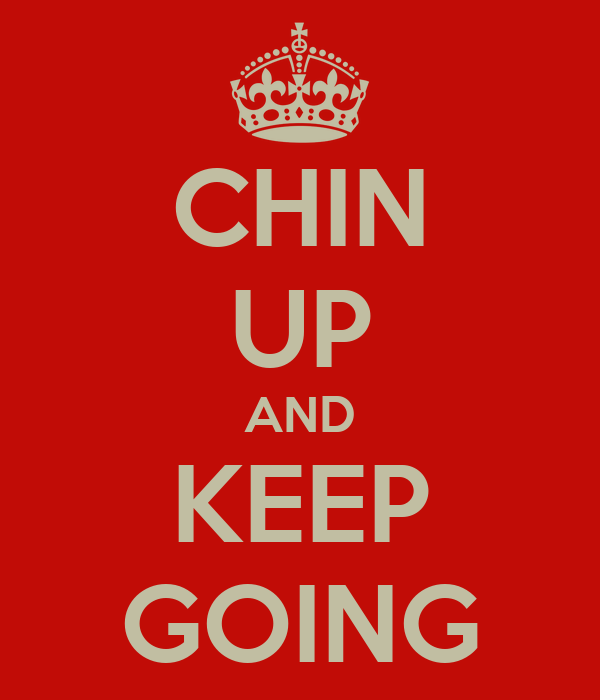 CHIN UP AND KEEP GOING