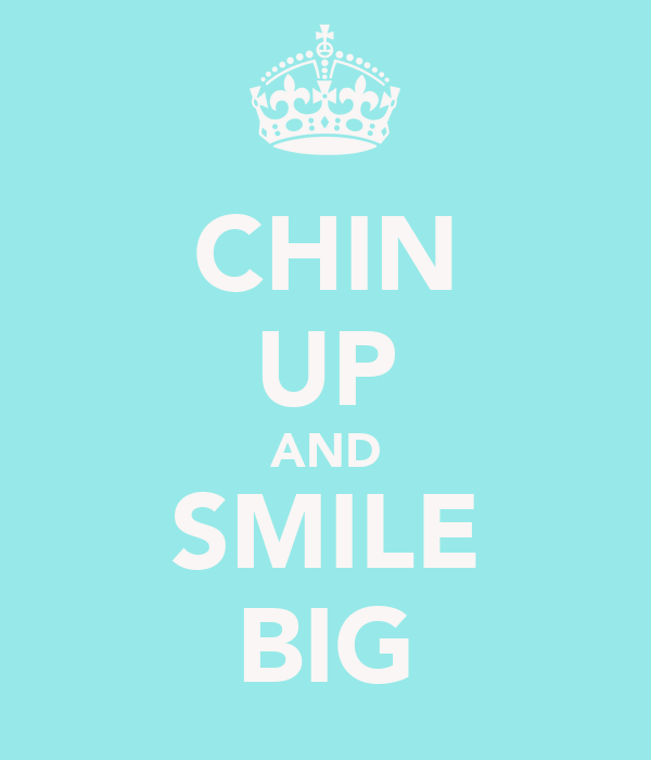 CHIN UP AND SMILE BIG