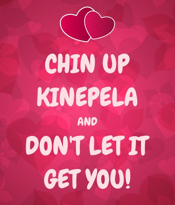 CHIN UP KINEPELA AND DON'T LET IT GET YOU!