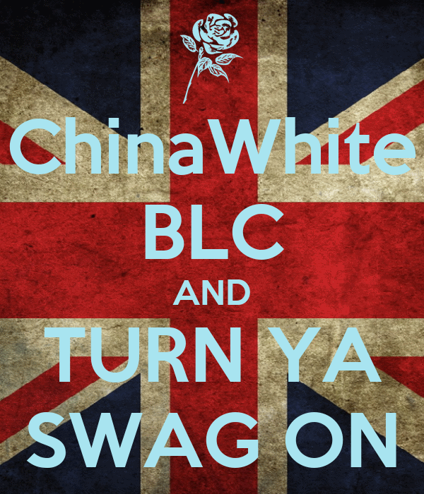 ChinaWhite BLC AND TURN YA SWAG ON
