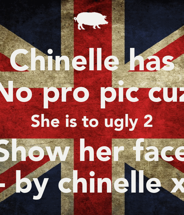 Chinelle has No pro pic cuz She is to ugly 2 Show her face - by chinelle x