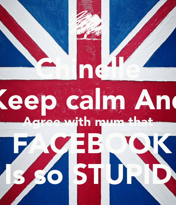 Chinelle Keep calm And Agree with mum that  FACEBOOK Is so STUPID