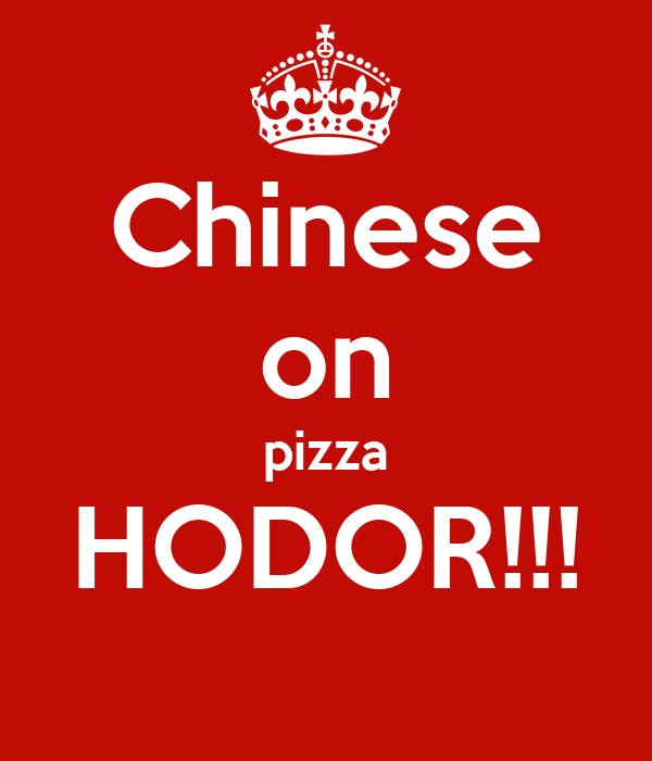 Chinese on pizza HODOR!!!