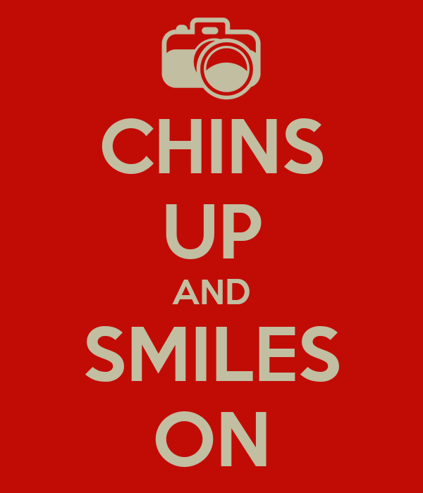 CHINS UP AND SMILES ON
