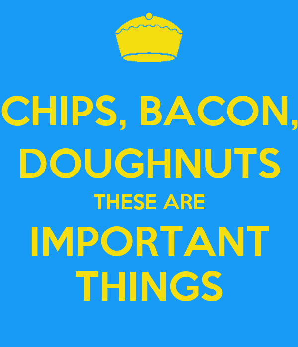 CHIPS, BACON, DOUGHNUTS THESE ARE IMPORTANT THINGS