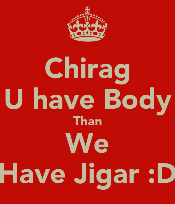 Chirag U have Body Than We Have Jigar :D