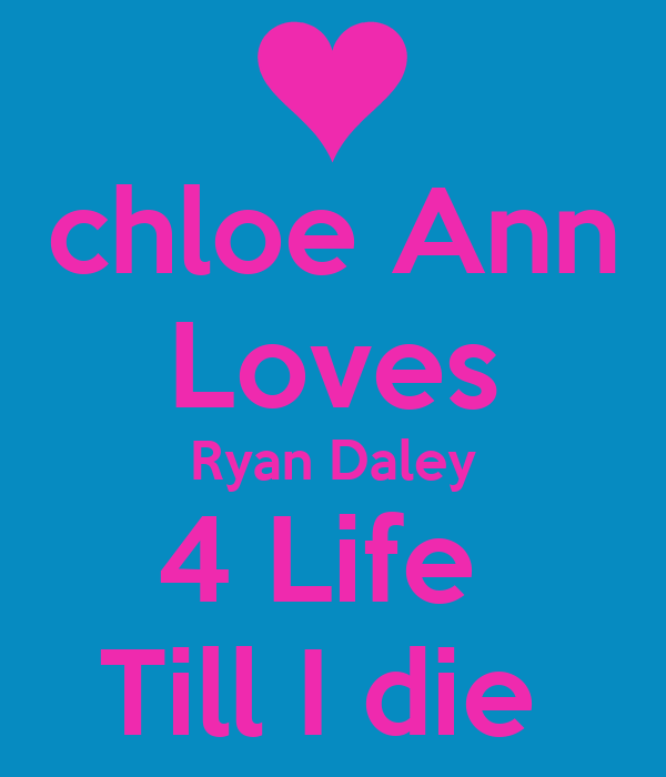 chloe Ann Loves Ryan Daley 4 Life  Till I die