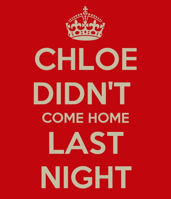 CHLOE DIDN'T  COME HOME LAST NIGHT