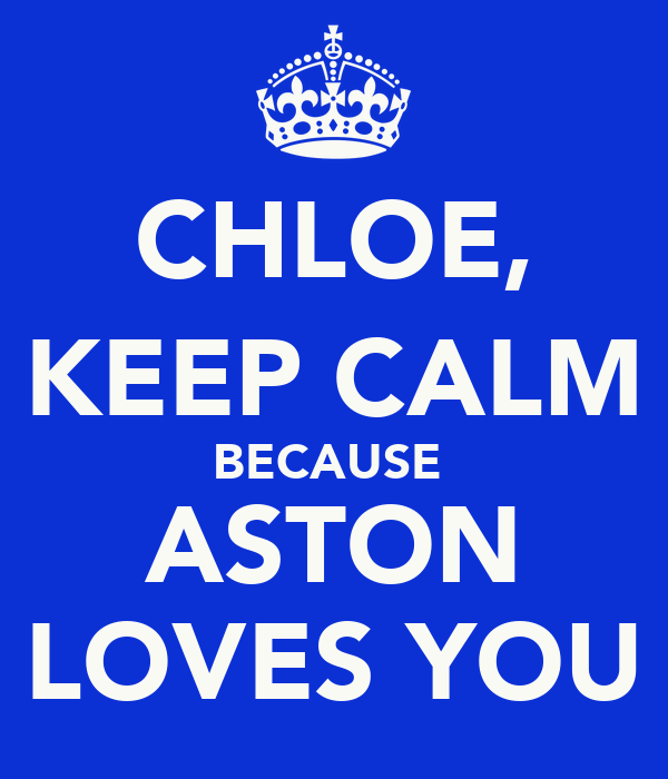 CHLOE, KEEP CALM BECAUSE  ASTON LOVES YOU