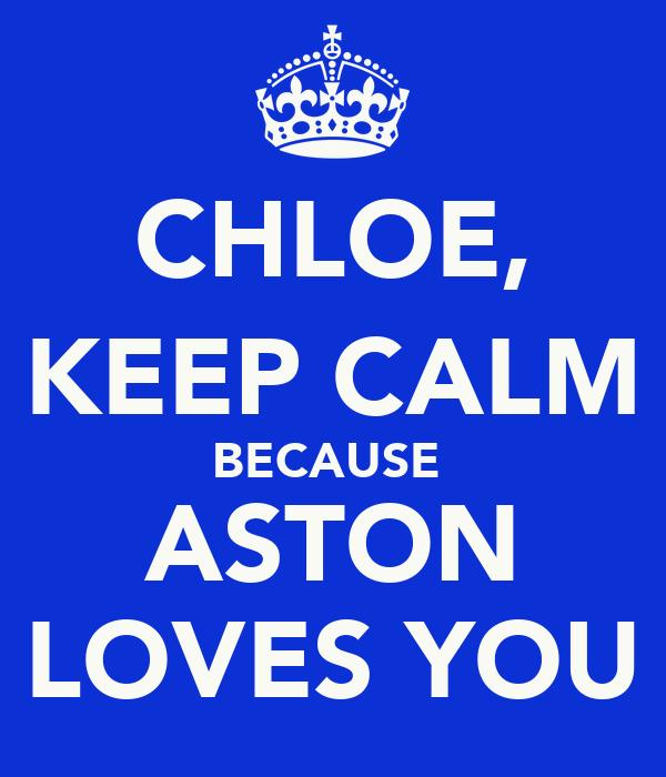 CHLOE, KEEP CALM BECAUSE  ASTON LOVES YOU