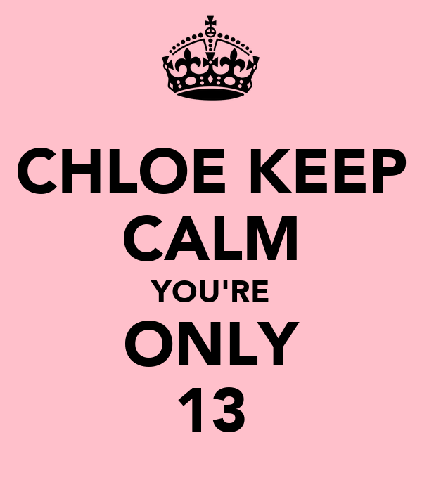 CHLOE KEEP CALM YOU'RE ONLY 13