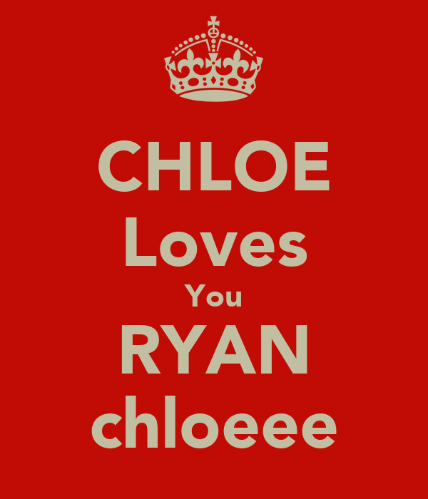 CHLOE Loves You RYAN chloeee