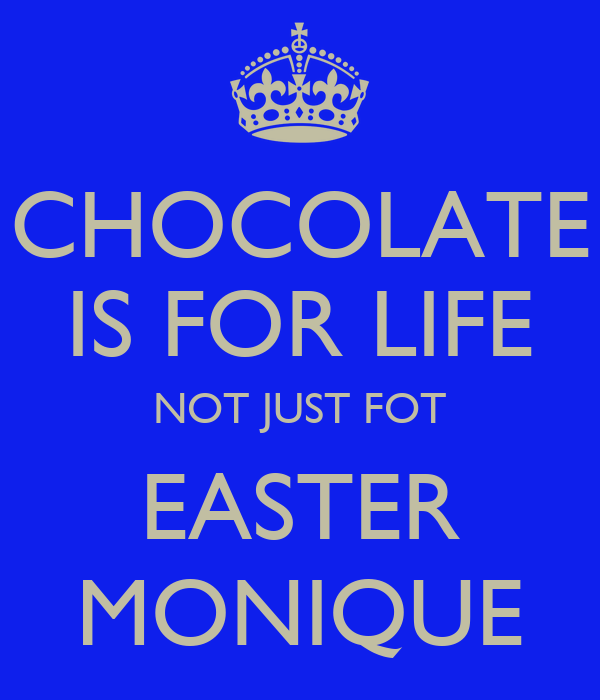 CHOCOLATE IS FOR LIFE NOT JUST FOT EASTER MONIQUE