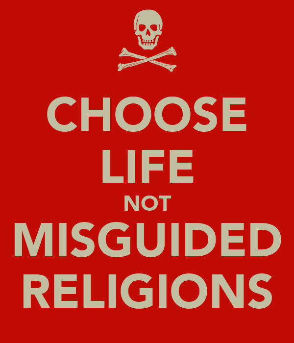 CHOOSE LIFE NOT MISGUIDED RELIGIONS