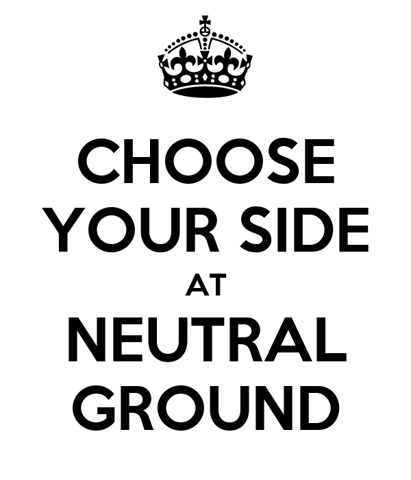 CHOOSE YOUR SIDE AT NEUTRAL GROUND
